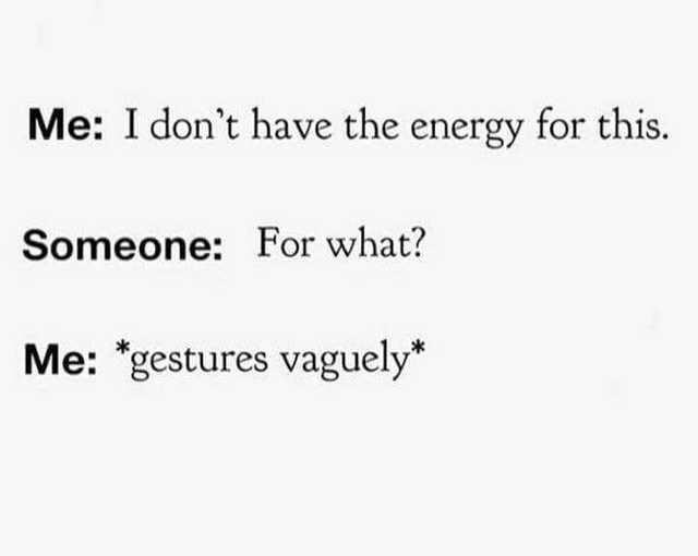 Text - Me: I don't have the energy for this. Someone: For what? Me: *gestures vaguely*