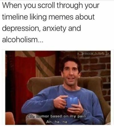 Cheek - When you scroll through your timeline liking memes about depression, anxiety and alcoholism.. antisccial buttartyx Ah, humor based on my pain. Ah, ha, ha.
