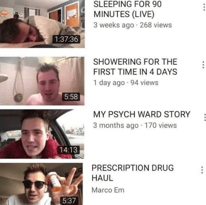 Text - Face - SLEEPING FOR 90 MINUTES (LIVE) 3 weeks ago · 268 views 1:37:36 SHOWERING FOR THE FIRST TIME IN 4 DAYS 1 day ago · 94 views 5:58 MY PSYCH WARD STORY 3 months ago · 170 views 14:13 PRESCRIPTION DRUG HAUL Marco Em 5:37