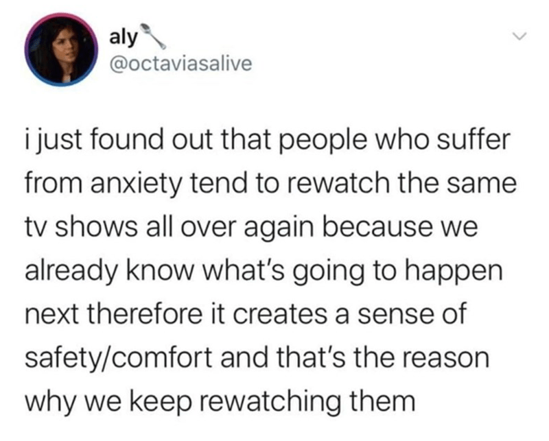 Text - Text - aly @octaviasalive i just found out that people who suffer from anxiety tend to rewatch the same tv shows all over again because we already know what's going to happen next therefore it creates a sense of safety/comfort and that's the reason why we keep rewatching them
