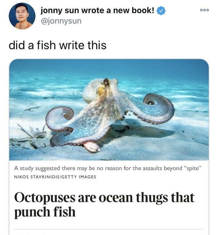 """Organism - jonny sun wrote a new book! @jonnysun 000 did a fish write this A study suggested there may be no reason for the assaults beyond """"spite"""" NIKOS STAVRINIDIS/GETTY IMAGES Octopuses are ocean thugs that punch fish"""
