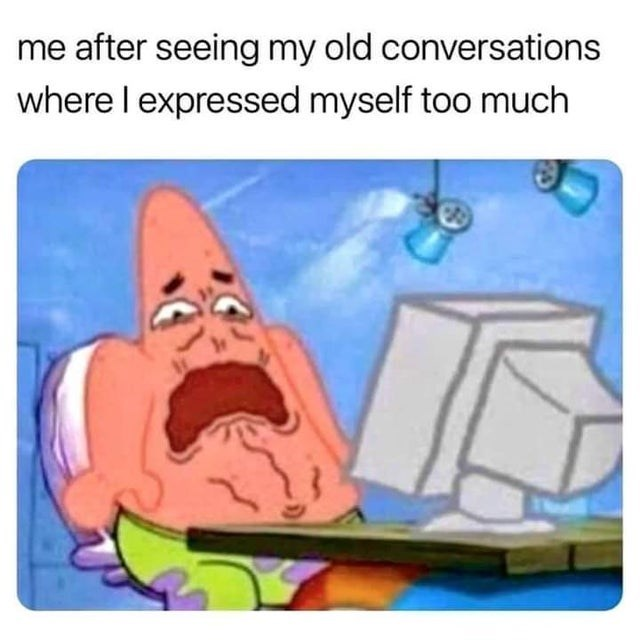 Funny meme about Patrick Star, me after seeing my conversations where i expressed too much