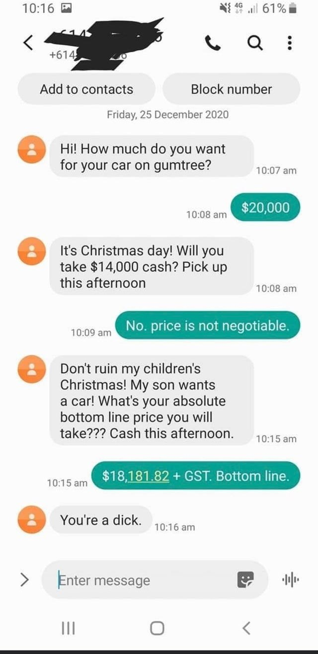 Text - 10:16 M NI 16 l 61% Q : +614 Add to contacts Block number Friday, 25 December 2020 Hi! How much do you want for your car on gumtree? 10:07 am $20,000 10:08 am It's Christmas day! Will you take $14,000 cash? Pick up this afternoon 10:08 am No. price is not negotiable. 10:09 am Don't ruin my children's Christmas! My son wants a car! What's your absolute bottom line price you will take??? Cash this afternoon. 10:15 am $18,181.82 + GST. Bottom line. 10:15 am You're a dick. 10:16 am <> Enter m