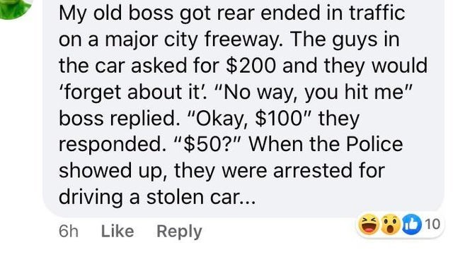 """Text - My old boss got rear ended in traffic on a major city freeway. The guys in the car asked for $200 and they would 'forget about it! """"No way, you hit me"""" boss replied. """"Okay, $100"""" they responded. """"$50?"""" When the Police showed up, they were arrested for driving a stolen car... 10 6h Like Reply"""