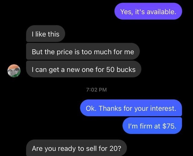 Text - Yes, it's available. I like this But the price is too much for me I can get a new one for 50 bucks 7:02 PM Ok. Thanks for your interest. I'm firm at $75. Are you ready to sell for 20?