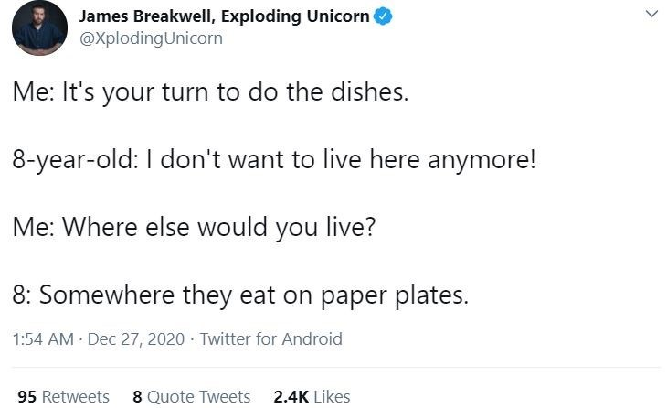 Text - James Breakwell, Exploding Unicorn @XplodingUnicorn Me: It's your turn to do the dishes. 8-year-old: I don't want to live here anymore! Me: Where else would you live? 8: Somewhere they eat on paper plates. 1:54 AM Dec 27, 2020 - Twitter for Android 95 Retweets 8 Quote Tweets 2.4K Likes >