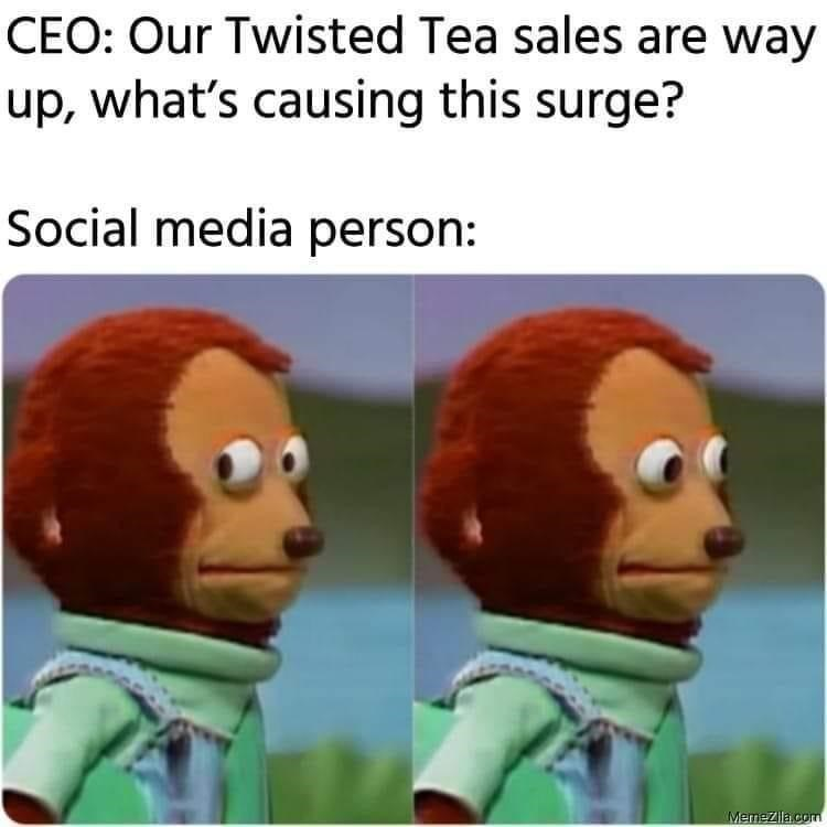 Organism - CEO: Our Twisted Tea sales are way up, what's causing this surge? Social media person: Memezila com