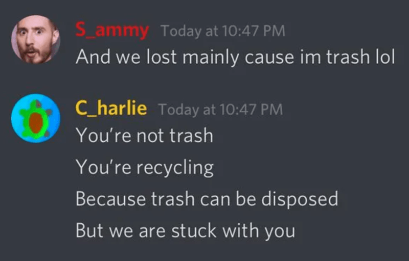 Text - S_ammy Today at 10:47 PM And we lost mainly cause im trash lol C_harlie Today at 10:47 PM You're not trash You're recycling Because trash can be disposed But we are stuck with you
