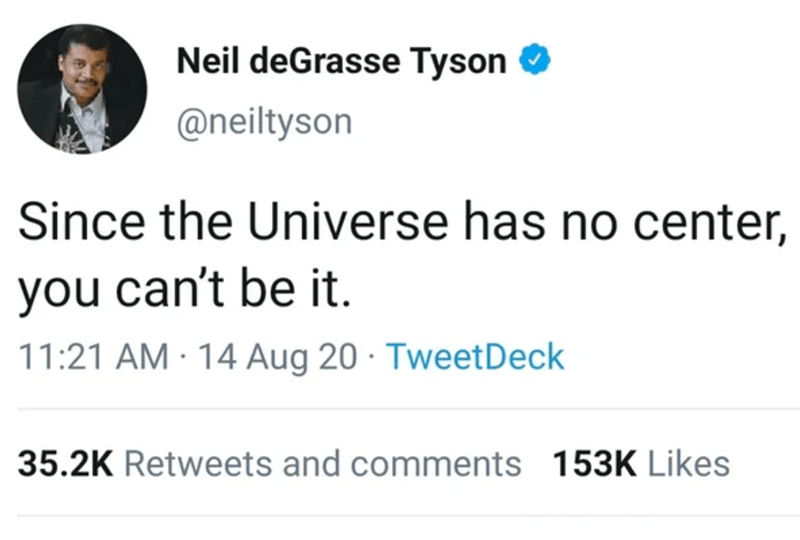 Text - Neil deGrasse Tyson @neiltyson Since the Universe has no center, you can't be it. 11:21 AM · 14 Aug 20 · TweetDeck 35.2K Retweets and comments 153K Likes