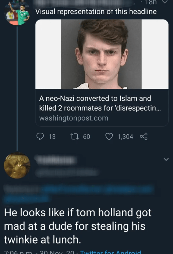 Nose - 18h Visual representation of this headline A neo-Nazi converted to Islam and killed 2 roommates for 'disrespectin... washingtonpost.com 13 27 60 1,304 He looks like if tom holland got mad at a dude for stealing his twinkie at lunch. 7:06 p m. 30 Noy 20. Twitter for Android