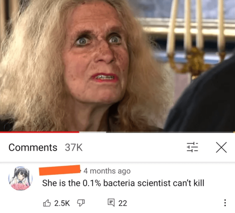 Lip - Comments 37K 4 months ago She is the 0.1% bacteria scientist can't kill 6 2.5K 7 回 22