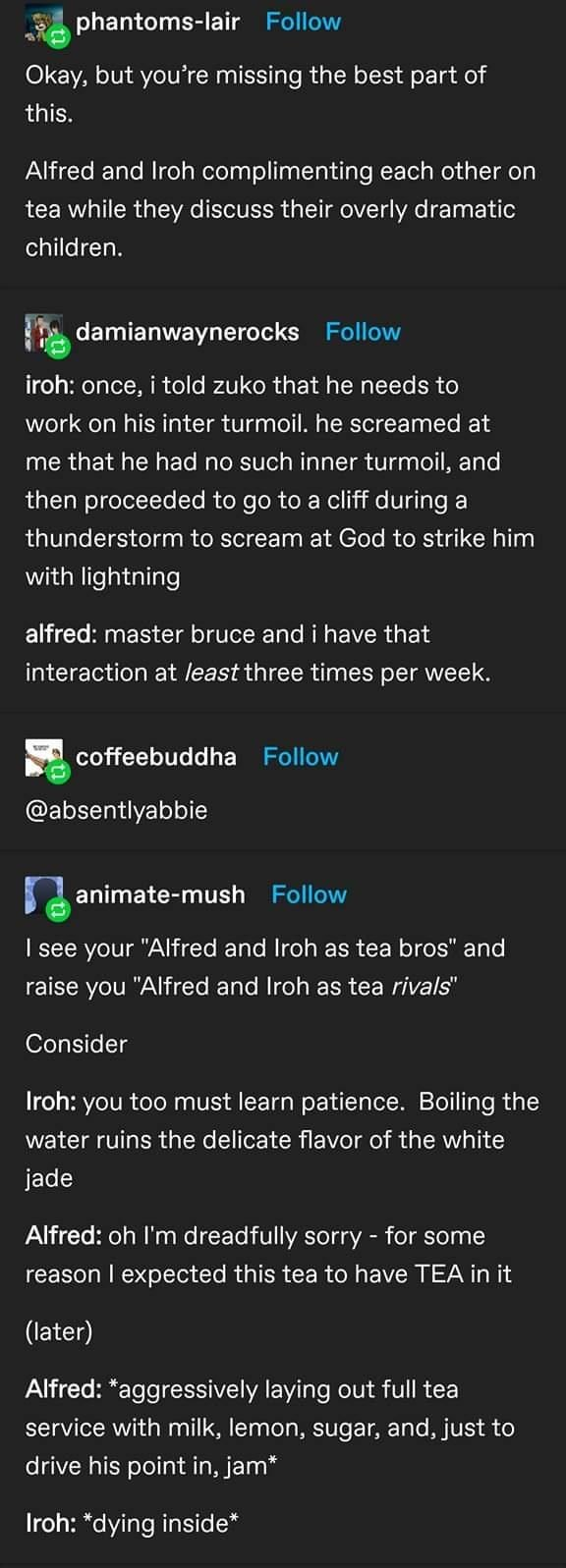 Text - phantoms-lair Follow Okay, but you're missing the best part of this. Alfred and Iroh complimenting each other on tea while they discuss their overly dramatic children. damianwaynerocks Follow iroh: once, i told zuko that he needs to work on his inter turmoil. he screamed at me that he had no such inner turmoil, and then proceeded to go to a cliff during a thunderstorm to scream at God to strike him with lightning alfred: master bruce and i have that interaction at least three times per we
