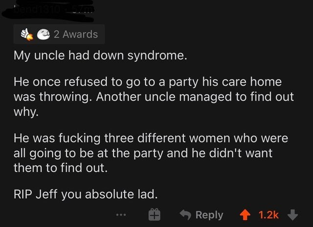 Text - 2 Awards My uncle had down syndrome. He once refused to go to a party his care home was throwing. Another uncle managed to find out why. He was fucking three different women who were all going to be at the party and he didn't want them to find out. RIP Jeff you absolute lad. Reply 1.2k