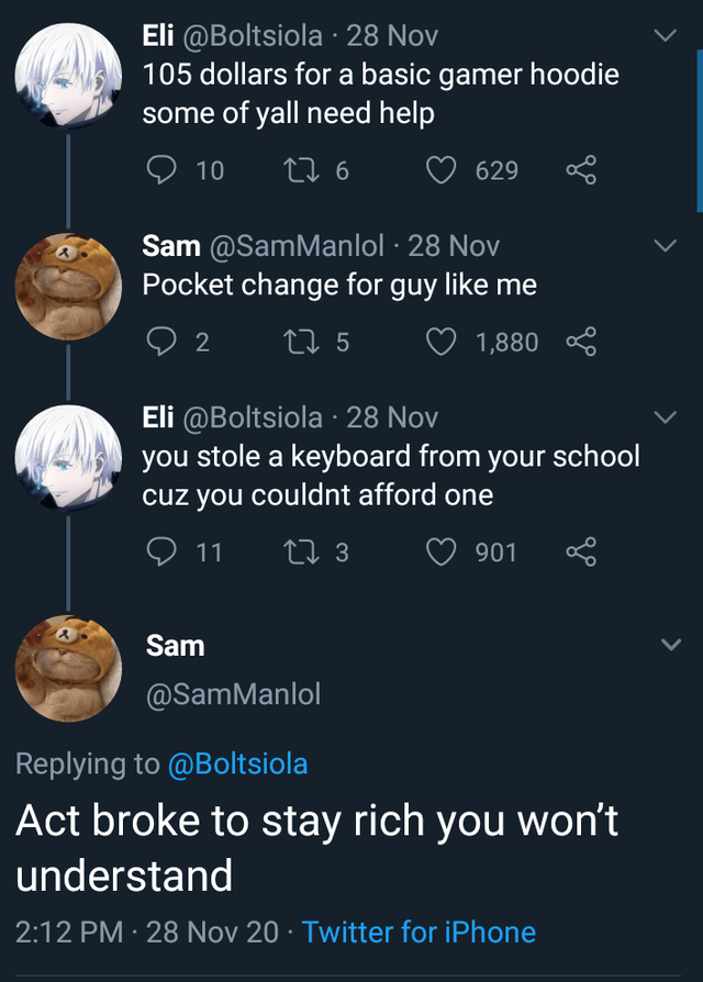 Text - Eli @Boltsiola · 28 Nov 105 dollars for a basic gamer hoodie some of yall need help O 10 27 6 629 Sam @SamManlol · 28 Nov Pocket change for guy like me 2 27 5 1,880 * Eli @Boltsiola · 28 Nov you stole a keyboard from your school cuz you couldnt afford one 9 11 27 3 ♡ 901 Sam @SamManlol Replying to @Boltsiola Act broke to stay rich you won't understand 2:12 PM · 28 Nov 20 · Twitter for iPhone