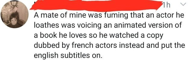 Text - A mate of mine was fuming that an actor he loathes was voicing an animated version of a book he loves so he watched a copy dubbed by french actors instead and put the english subtitles on.