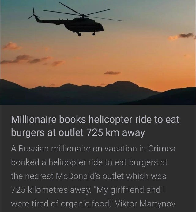 """Helicopter - Millionaire books helicopter ride to eat burgers at outlet 725 km away A Russian millionaire on vacation in Crimea booked a helicopter ride to eat burgers at the nearest McDonald's outlet which was 725 kilometres away. """"My girlfriend and I were tired of organic food,"""" Viktor Martynov"""