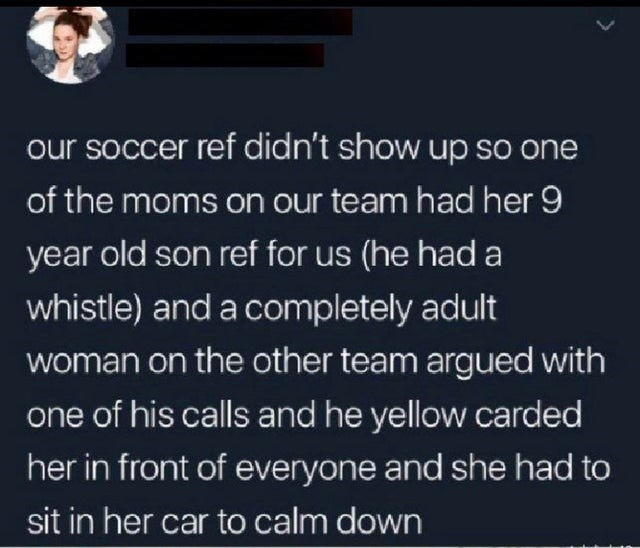 Text - our soccer ref didn't show up so one of the moms on our team had her 9 year old son ref for us (he had a whistle) and a completely adult woman on the other team argued with one of his calls and he yellow carded her in front of everyone and she had to sit in her car to calm down