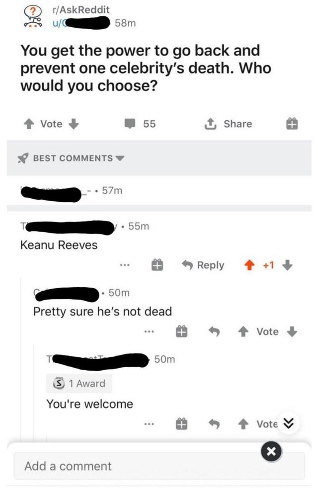 Text - r/AskReddit u/ 58m You get the power to go back and prevent one celebrity's death. Who would you choose? Vote 55 1 Share Y BEST COMMENTS V 57m 55m Keanu Reeves Reply • 50m Pretty sure he's not dead Vote 50m S 1 Award You're welcome Vote Add a comment