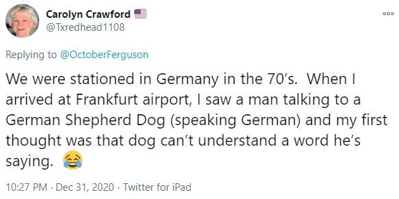 Text - Carolyn Crawford @Txredhead1108 000 Replying to @OctoberFerguson We were stationed in Germany in the 70's. When I arrived at Frankfurt airport, I saw a man talking to a German Shepherd Dog (speaking German) and my first thought was that dog can't understand a word he's saying. 10:27 PM · Dec 31, 2020 · Twitter for iPad