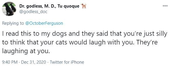 Text - Dr. godless, M. D., Tu quoque @godless_doc 000 Replying to @OctoberFerguson I read this to my dogs and they said that you're just silly to think that your cats would laugh with you. They're laughing at you. 9:40 PM - Dec 31, 2020 · Twitter for iPhone