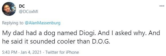 Text - DC 000 @DCOXMI Replying to @AlanMassenburg My dad had a dog named Diogi. And I asked why. And he said it sounded cooler than D.O.G. 5:43 PM Jan 4, 2021 · Twitter for iPhone