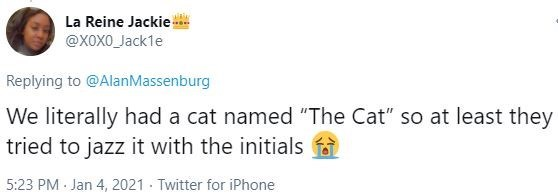 """Text - La Reine Jackie! @XOXO_Jack1e Replying to @AlanMassenburg We literally had a cat named """"The Cat"""" so at least they tried to jazz it with the initials 5:23 PM · Jan 4, 2021 · Twitter for iPhone"""
