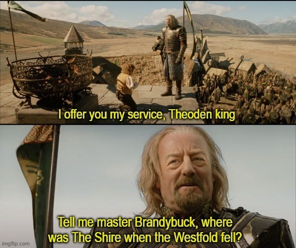 Soldier - T offer you my service, Theoden king Tell me master Brandybuck, where was The Shire when the Westfold fell? imgflip.com