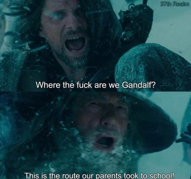 Human - 37th Realm Where the fuck are we Gandalf? This is the route our parents took to school!
