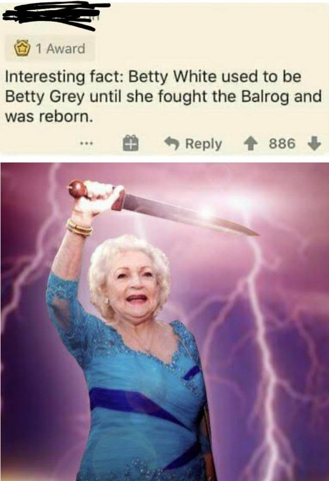 Thunder - 1 Award Interesting fact: Betty White used to be Betty Grey until she fought the Balrog and was reborn. Reply 886