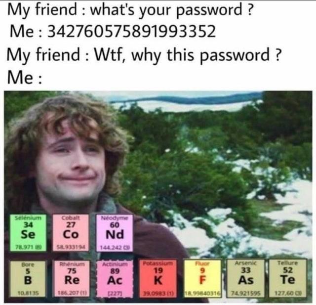 Lip - My friend : what's your password ? Me : 342760575891993352 My friend : Wtf, why this password ? Ме: Selénium 34 Cobalt 27 Co Neodyme 60 Se Nd 78.971 S8.933194 144.242 Actinium 89 Arsenic 33 Tellure 52 Bore Fluor Rhenium 75 Re Potassium 19 Ac K F As Te 10.8135 186.207 (1) 12271 39.0983 (1) 18.99840316 74.921595 127,60 C