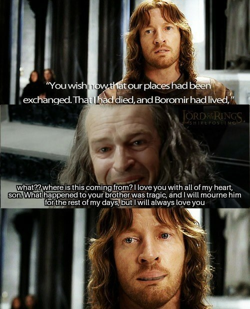 """Head - """"You wish now thất our places had been exchanged. Thatlhad died, and Boromir had lived, JÖRDRINGS SHIREPOSIING what?? where is this coming from? I love you with all of my heart, son. What happened to your brother was tragic, and I will mourne him forthe rest of my days, but I will always love you"""