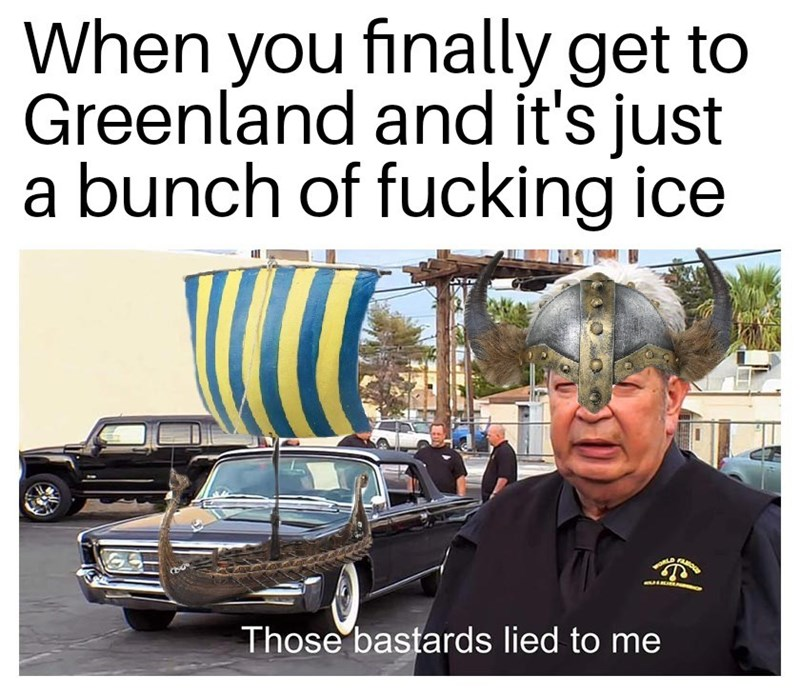 history meme - Motor vehicle - When you finally get to Greenland and it's just a bunch of fucking ice Those bastards lied to me