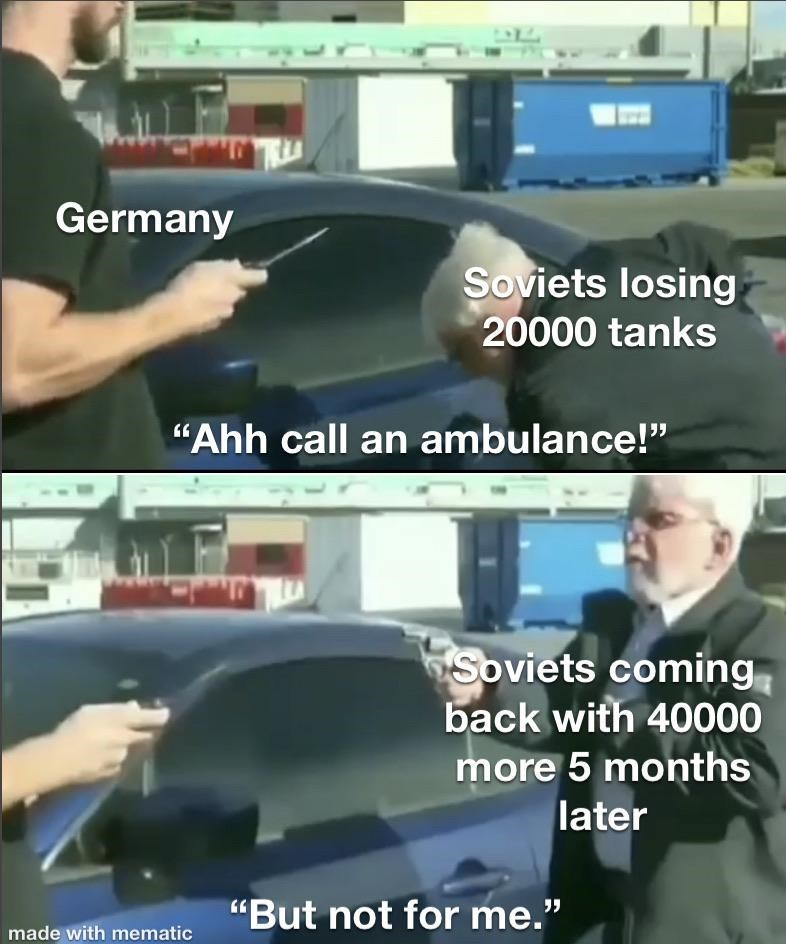 """history meme - Product - Germany Soviets losing 20000 tanks """"Ahh call an ambulance!"""" Soviets coming back with 40000 more 5 months later """"But not for me."""" made with mematic"""