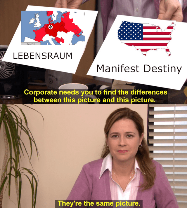 history meme - Collar - Julv. 1943 LEBENSRAUM Manifest Destiny Corporate needs you to find the differences between this picture and this picture. They're the same picture.