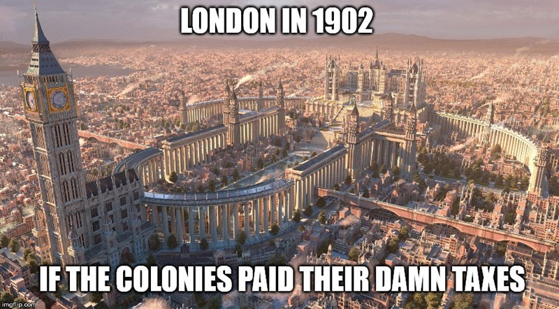 history meme - Metropolitan area - LONDON IN 1902 IF THE COLONIES PAID THEIR DAMN TAXES imgflip.com