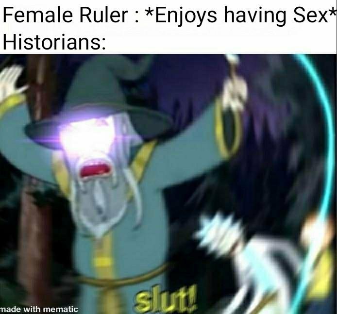 history meme - Yellow - Female Ruler : *Enjoys having Sex* Historians: slut! made with mematic
