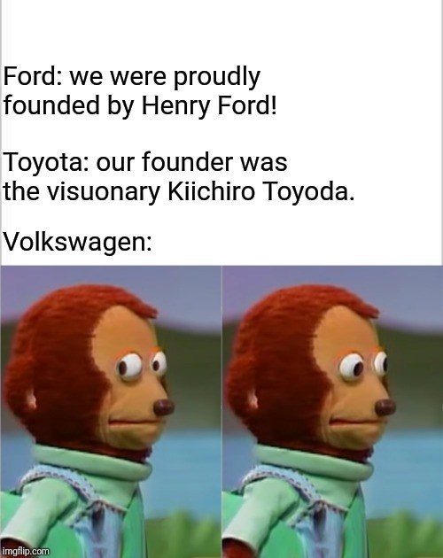 history meme - Organism - Ford: we were proudly founded by Henry Ford! Toyota: our founder was the visuonary Kiichiro Toyoda. Volkswagen: imgflip.com