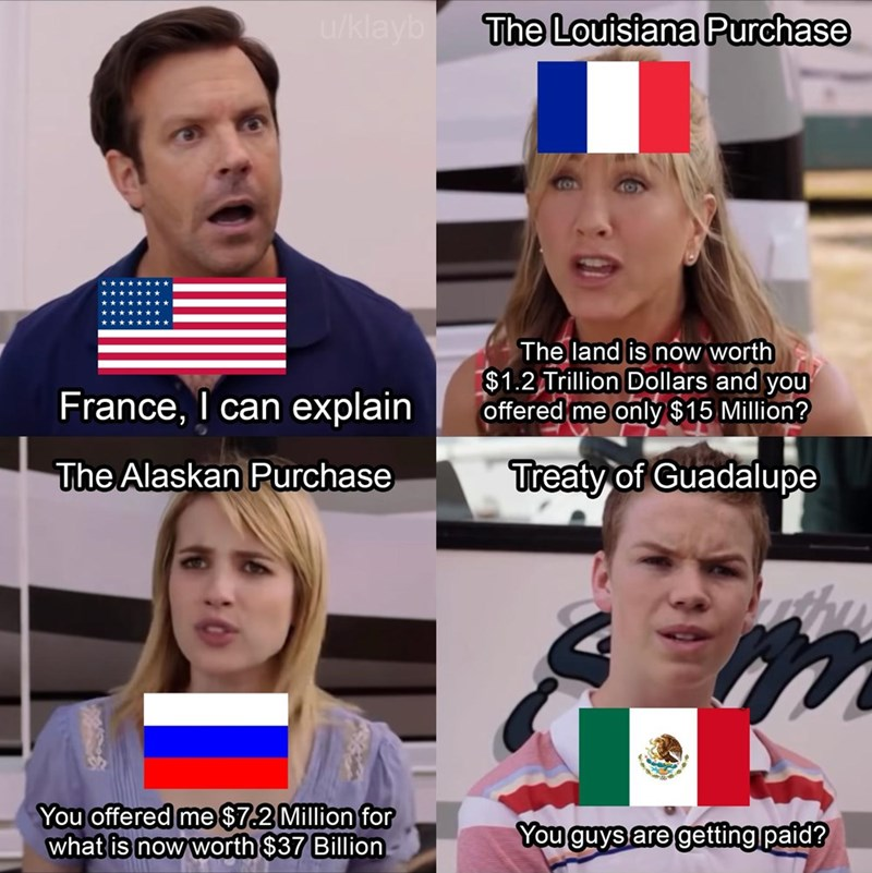 history meme - Face - uklayb The Louisiana Purchase The land is now worth $1.2 Trillion Dollars and you offered me only $15 Million? France, I can explain The Alaskan Purchase Treaty of Guadalupe You offered me $7.2 Million for what is now worth $37 Billion You guys are getting paid?