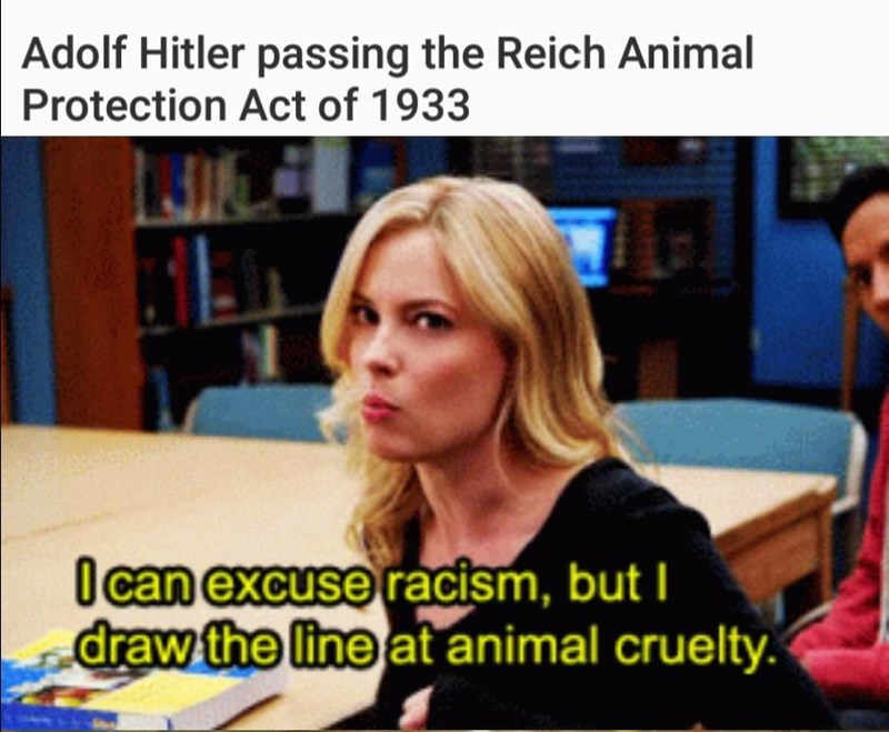 history meme - Hairstyle - Adolf Hitler passing the Reich Animal Protection Act of 1933 Ocan excuse racism, but I draw the line at animal cruelty.
