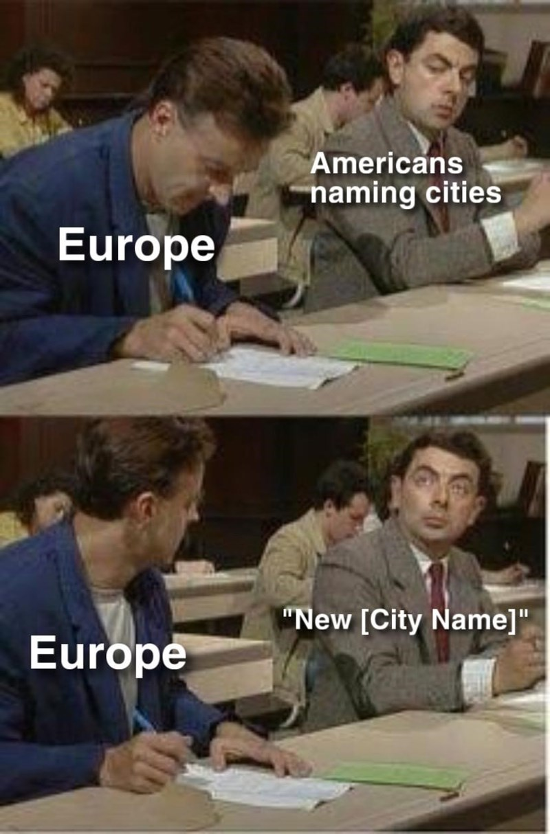 """history meme - Face - Americans naming cities Europe """"New [City Name]"""" Europe"""