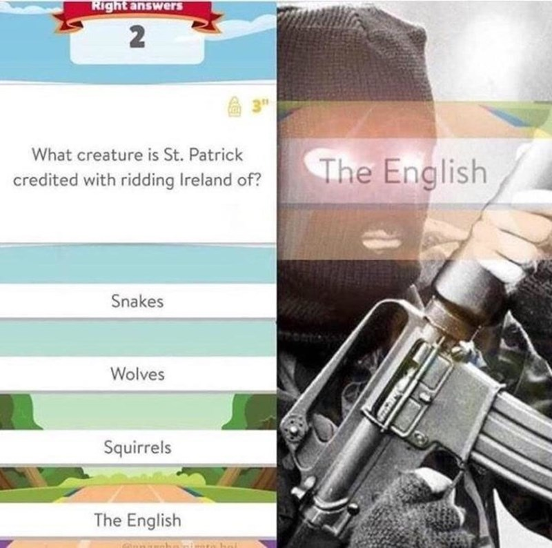 """history meme - Trigger - Right answers 3"""" What creature is St. Patrick The English credited with ridding Ireland of? Snakes Wolves Squirrels The English"""