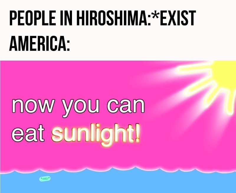 history meme - Text - PEOPLE IN HIROSHIMA:*EXIST AMERICA: now you can eat sunlight!