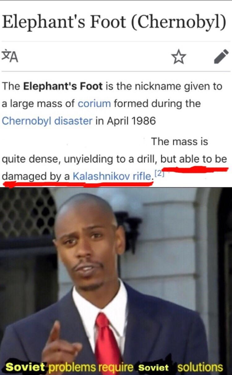 history meme - Chin - Elephant's Foot (Chernobyl) ☆ The Elephant's Foot is the nickname given to a large mass of corium formed during the Chernobyl disaster in April 1986 The mass is quite dense, unyielding to a drill, but able to be damaged by a Kalashnikov rifle.! [21 Soviet problems require soviet solutions