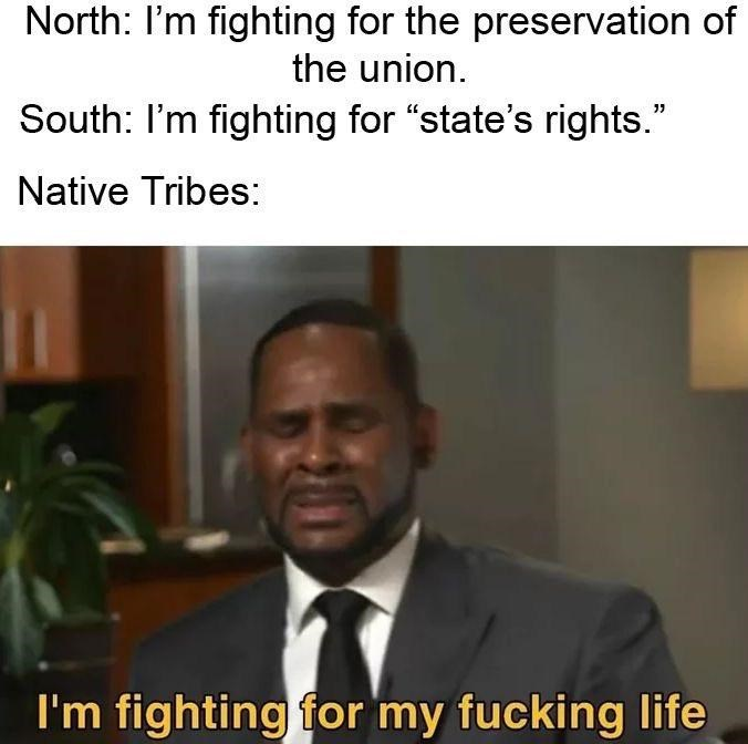 """history meme - Collar - North: I'm fighting for the preservation of the union. South: I'm fighting for """"state's rights."""" Native Tribes: I'm fighting for my fucking life"""