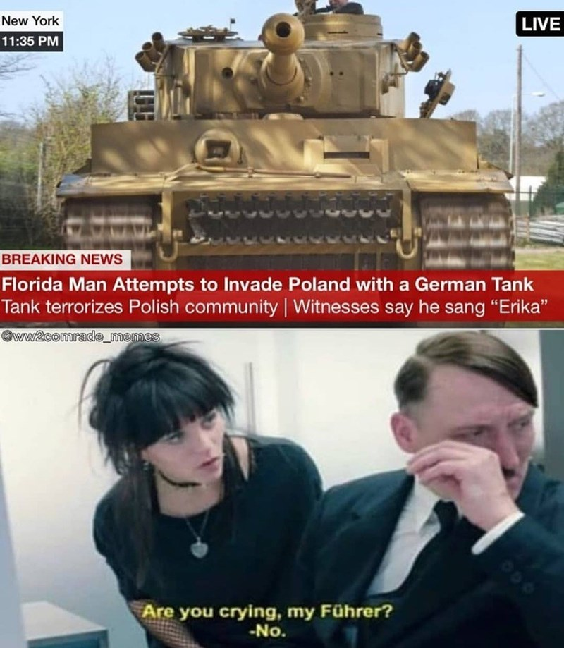 """history meme - Tank - New York LIVE 11:35 PM BREAKING NEWS Florida Man Attempts to Invade Poland with a German Tank Tank terrorizes Polish community   Witnesses say he sang """"Erika"""" @ww2comrade_memes Are you crying, my Führer? -No."""