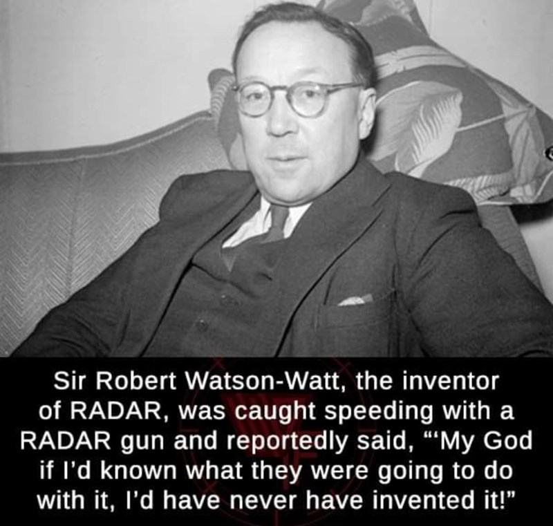 """history meme black and white photo Sir Robert Watson-Watt, the inventor of RADAR, was caught speeding with a RADAR gun and reportedly said, """"'My God if I'd known what they were going to do with it, I'd have never have invented it!"""""""