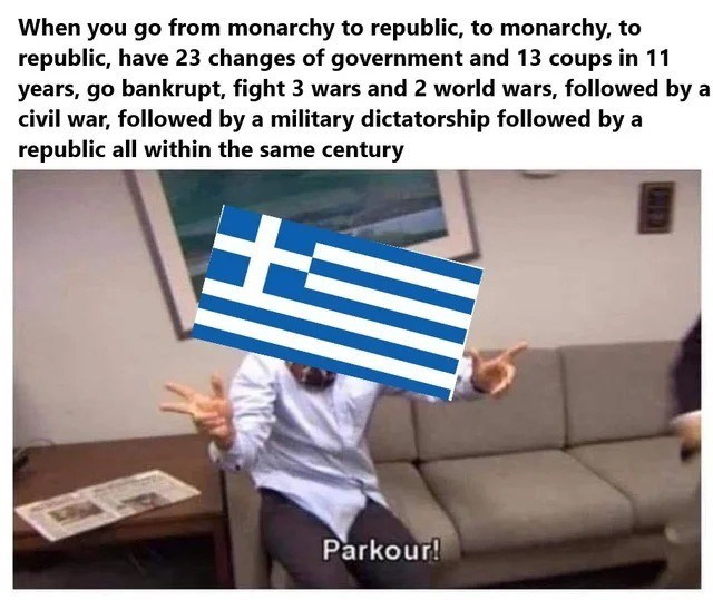 history meme - Finger - When you go from monarchy to republic, to monarchy, to republic, have 23 changes of government and 13 coups in 11 years, go bankrupt, fight 3 wars and 2 world wars, followed by a civil war, followed by a military dictatorship followed by a republic all within the same century Parkour!