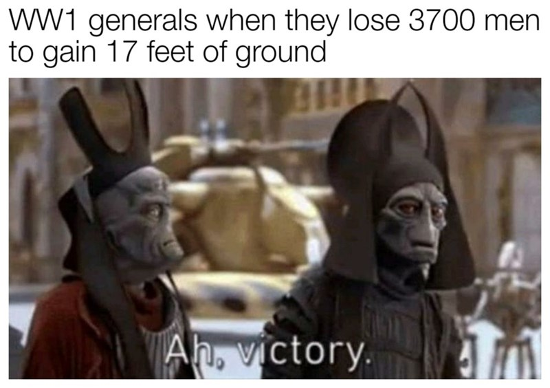 history meme - Forehead - WW1 generals when they lose 3700 men to gain 17 feet of ground Ah, victory.