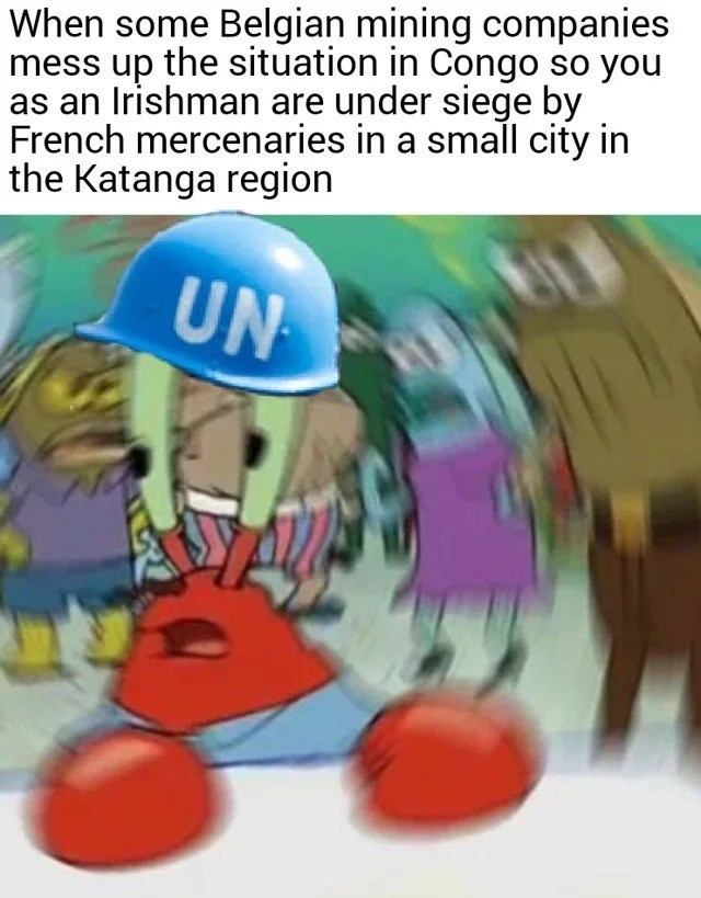 history meme - Helmet - When some Belgian mining companies mess up the situation in Congo so you as an Irishman are under siege by French mercenaries in a small city in the Katanga region UN