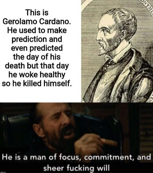 history meme - Human - This is Gerolamo Cardano. He used to make prediction and even predicted the day of his death but that day he woke healthy so he killed himself. He is a man of focus, commitment, and sheer fucking will ONYMU